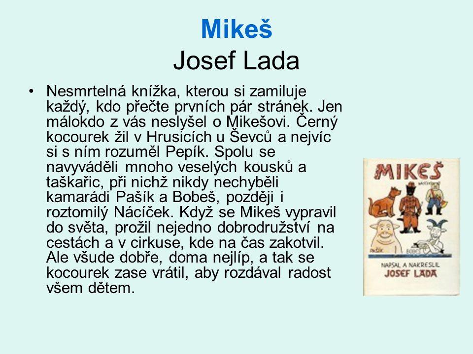 Mikeš Josef Lada •Nesmrtelná knížka, kterou si zamiluje každý, kdo přečte prvních pár stránek. Jen málokdo z vás neslyšel o Mikešovi. Černý kocourek ž