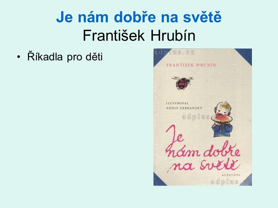 Je nám dobře na světě František Hrubín •Říkadla pro děti