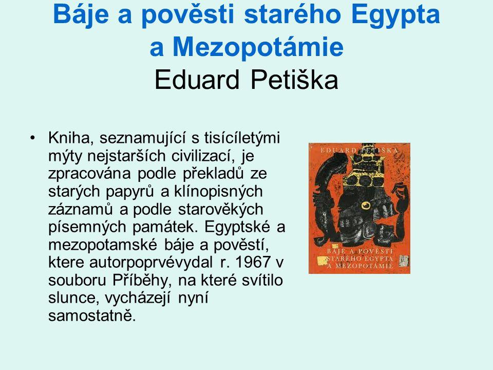 Báje a pověsti starého Egypta a Mezopotámie Eduard Petiška •Kniha, seznamující s tisícíletými mýty nejstarších civilizací, je zpracována podle překladů ze starých papyrů a klínopisných záznamů a podle starověkých písemných památek.