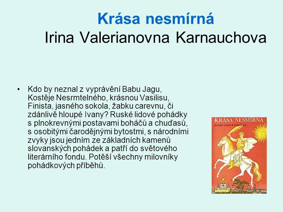 Krása nesmírná Irina Valerianovna Karnauchova •Kdo by neznal z vyprávění Babu Jagu, Kostěje Nesrmtelného, krásnou Vasilisu, Finista, jasného sokola, žabku carevnu, či zdánlivě hloupé Ivany.