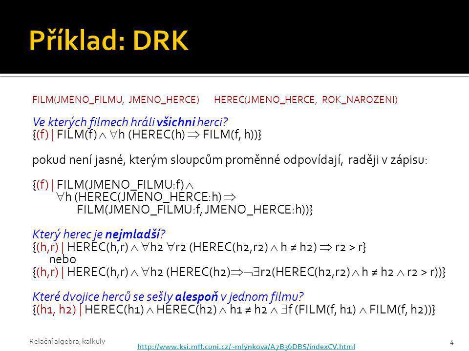 FILM(JMENO_FILMU, JMENO_HERCE)HEREC(JMENO_HERCE, ROK_NAROZENI) Ve kterých filmech hráli všichni herci? {(f) | FILM(f)   h (HEREC(h)  FILM(f, h))} p