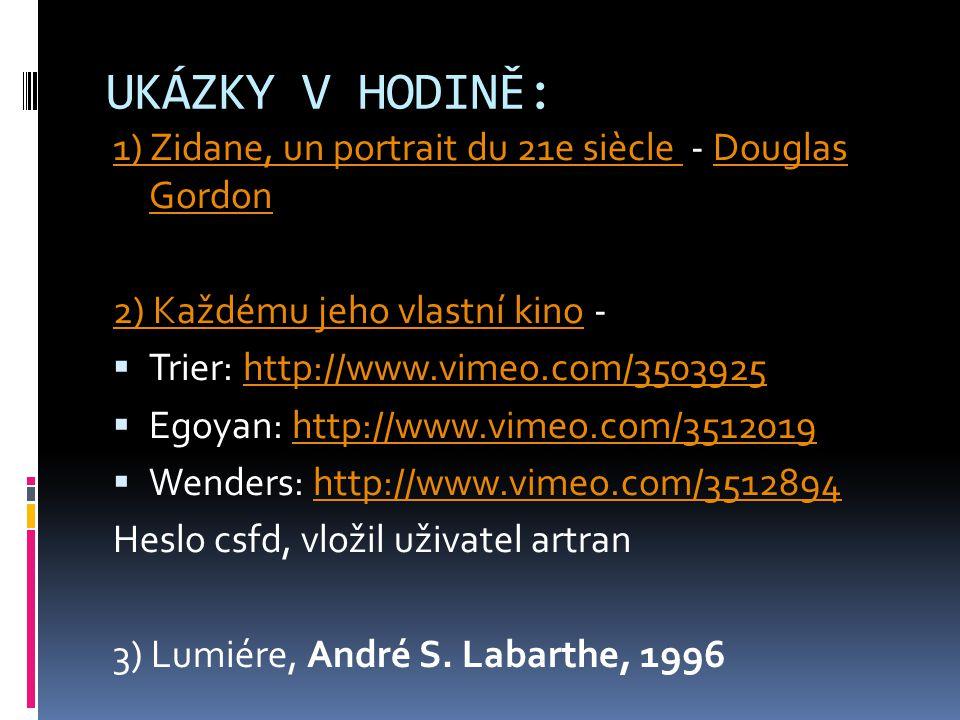 UKÁZKY V HODINĚ: 1) Zidane, un portrait du 21e siècle 1) Zidane, un portrait du 21e siècle - Douglas GordonDouglas Gordon 2) Každému jeho vlastní kino2) Každému jeho vlastní kino -  Trier: http://www.vimeo.com/3503925http://www.vimeo.com/3503925  Egoyan: http://www.vimeo.com/3512019http://www.vimeo.com/3512019  Wenders: http://www.vimeo.com/3512894http://www.vimeo.com/3512894 Heslo csfd, vložil uživatel artran 3) Lumiére, André S.