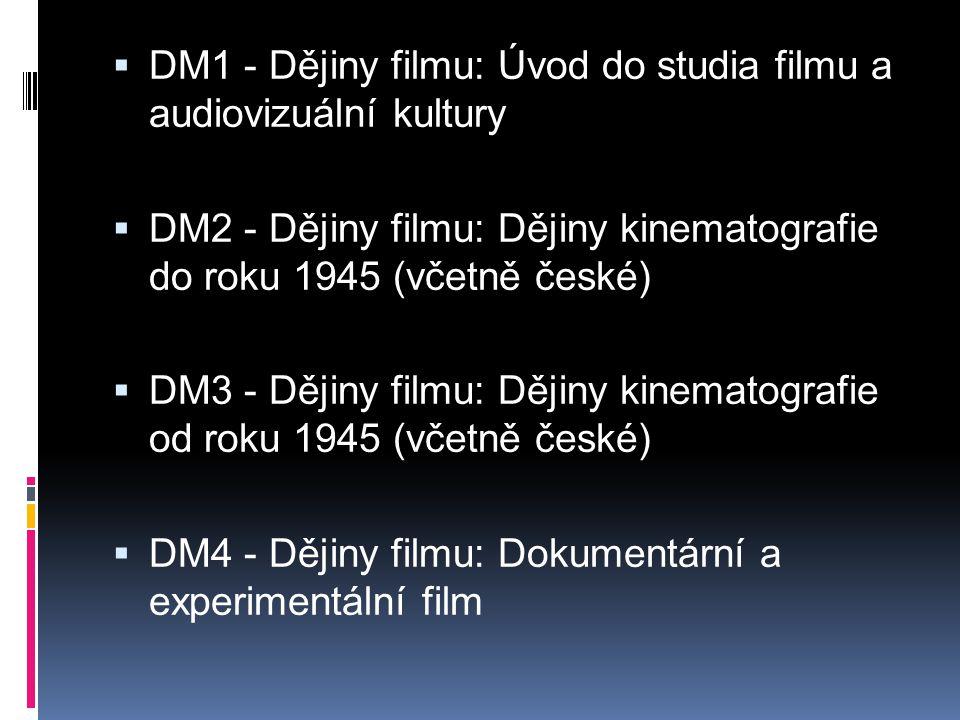  DM1 - Dějiny filmu: Úvod do studia filmu a audiovizuální kultury  DM2 - Dějiny filmu: Dějiny kinematografie do roku 1945 (včetně české)  DM3 - Dějiny filmu: Dějiny kinematografie od roku 1945 (včetně české)  DM4 - Dějiny filmu: Dokumentární a experimentální film