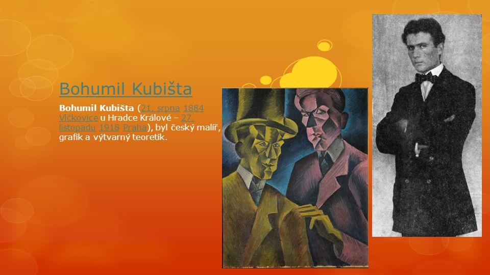 Bohumil Kubišta Bohumil Kubišta (21. srpna 1884 Vlčkovice u Hradce Králové – 27. listopadu 1918 Praha), byl český malíř, grafik a výtvarný teoretik.21