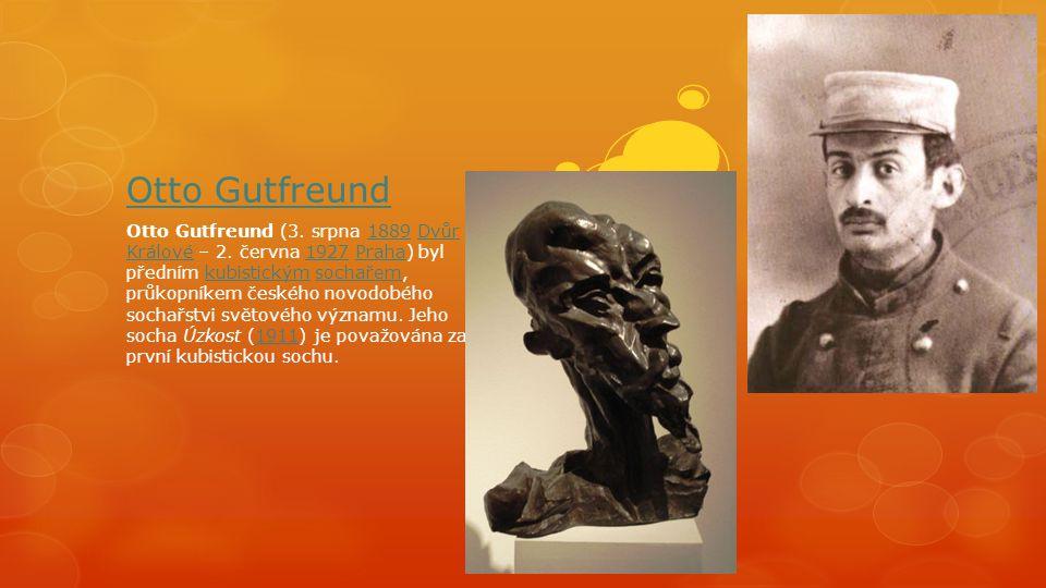 Otto Gutfreund Otto Gutfreund (3. srpna 1889 Dvůr Králové – 2. června 1927 Praha) byl předním kubistickým sochařem, průkopníkem českého novodobého soc