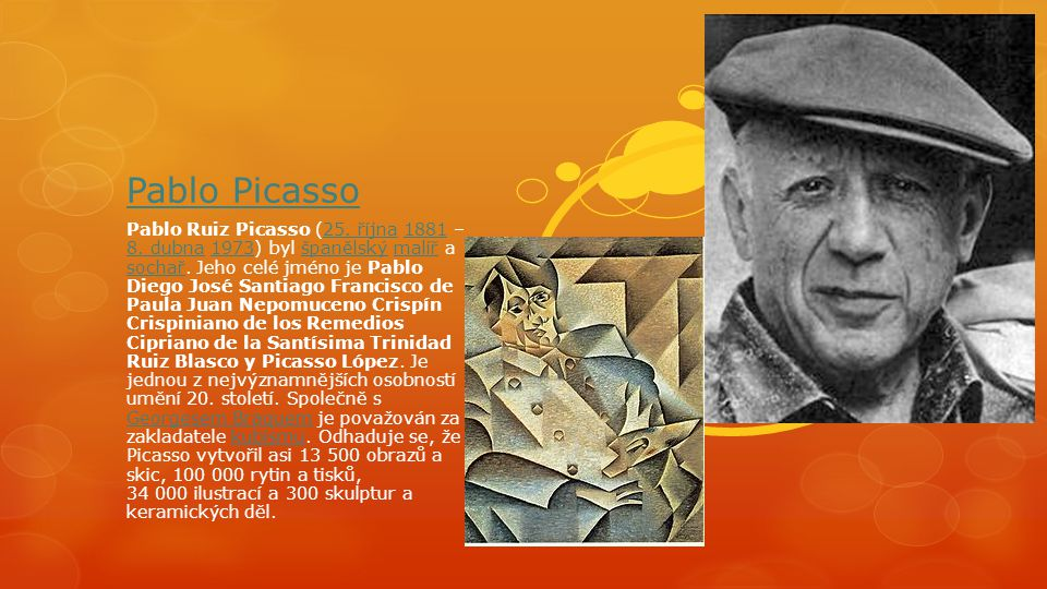 Pablo Picasso Pablo Ruiz Picasso (25. října 1881 – 8. dubna 1973) byl španělský malíř a sochař. Jeho celé jméno je Pablo Diego José Santiago Francisco