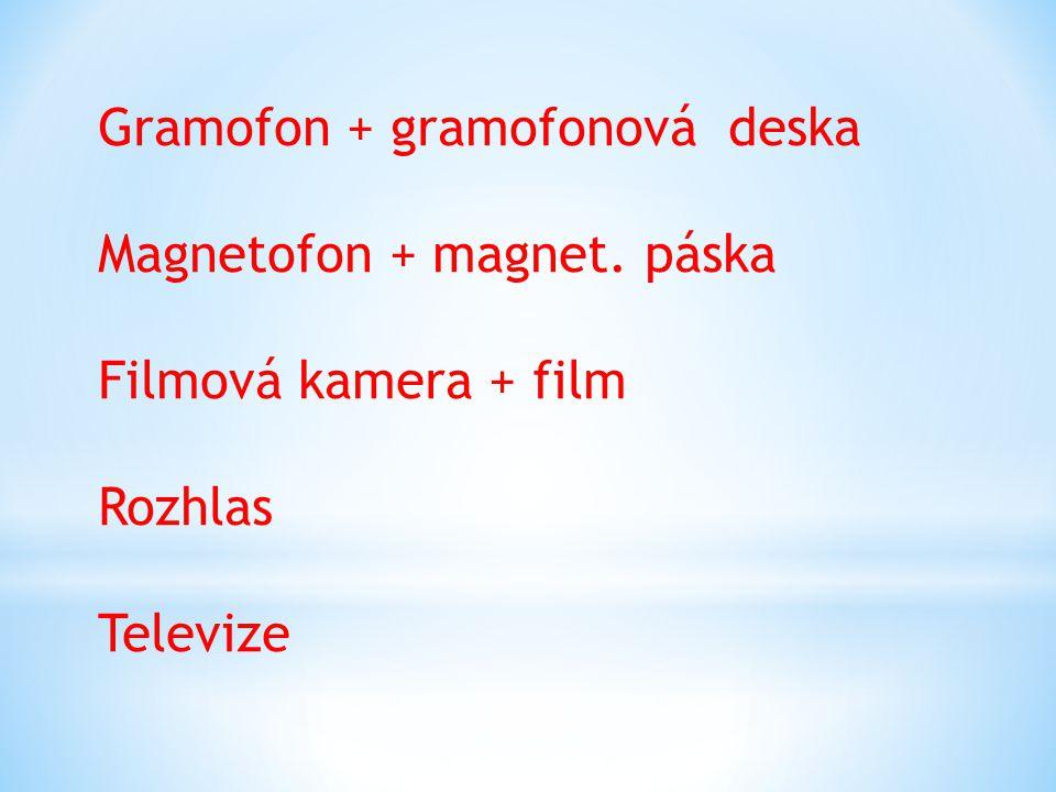 Gramofon + gramofonová deska Magnetofon + magnet. páska Filmová kamera + film Rozhlas Televize
