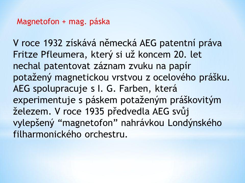 Magnetofon + mag. páska V roce 1932 získává německá AEG patentní práva Fritze Pfleumera, který si už koncem 20. let nechal patentovat záznam zvuku na
