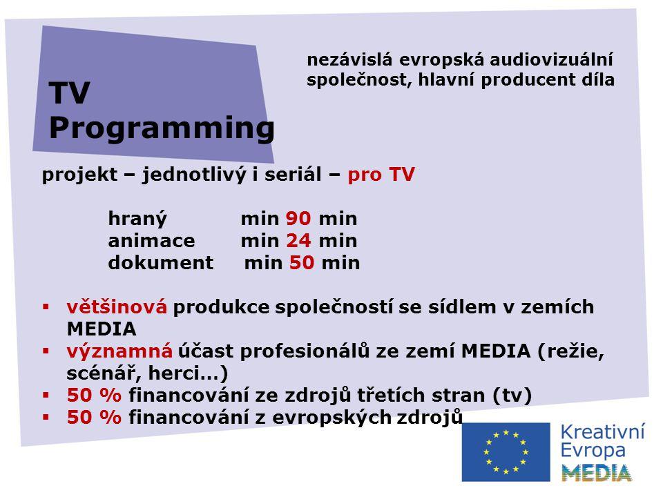 projekt – jednotlivý i seriál – pro TV hraný min 90 min animace min 24 min dokument min 50 min  většinová produkce společností se sídlem v zemích MEDIA  významná účast profesionálů ze zemí MEDIA (režie, scénář, herci…)  50 % financování ze zdrojů třetích stran (tv)  50 % financování z evropských zdrojů TV Programming nezávislá evropská audiovizuální společnost, hlavní producent díla