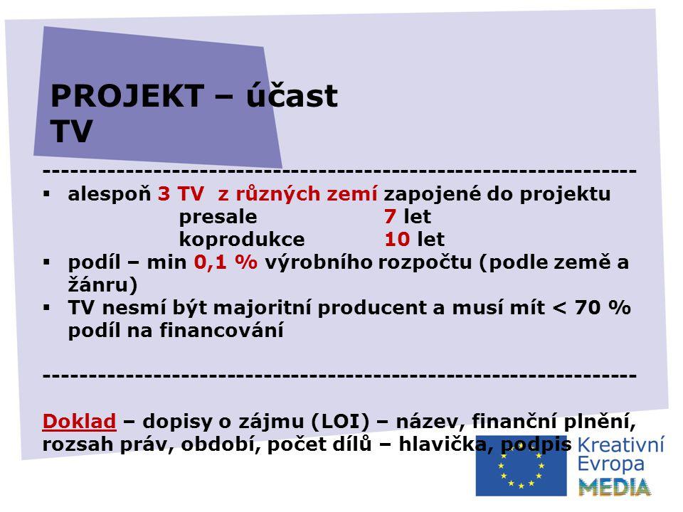 -----------------------------------------------------------------  alespoň 3 TV z různých zemí zapojené do projektu presale7 let koprodukce 10 let  podíl – min 0,1 % výrobního rozpočtu (podle země a žánru)  TV nesmí být majoritní producent a musí mít < 70 % podíl na financování ----------------------------------------------------------------- Doklad – dopisy o zájmu (LOI) – název, finanční plnění, rozsah práv, období, počet dílů – hlavička, podpis PROJEKT – účast TV