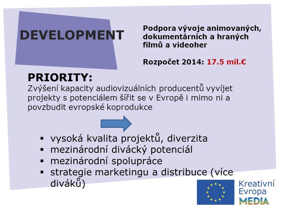 DEVELOPMENT PRIORITY: Zvýšení kapacity audiovizuálních producentů vyvíjet projekty s potenciálem šířit se v Evropě i mimo ni a povzbudit evropské koprodukce  vysoká kvalita projektů, diverzita  mezinárodní divácký potenciál  mezinárodní spolupráce  strategie marketingu a distribuce (více diváků) Podpora vývoje animovaných, dokumentárních a hraných filmů a videoher Rozpočet 2014: 17.5 mil.€
