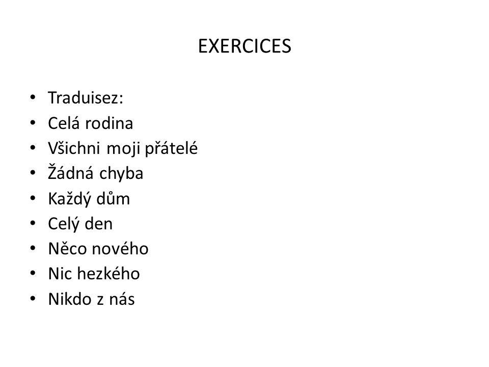 EXERCICES • Traduisez: • Celá rodina • Všichni moji přátelé • Žádná chyba • Každý dům • Celý den • Něco nového • Nic hezkého • Nikdo z nás