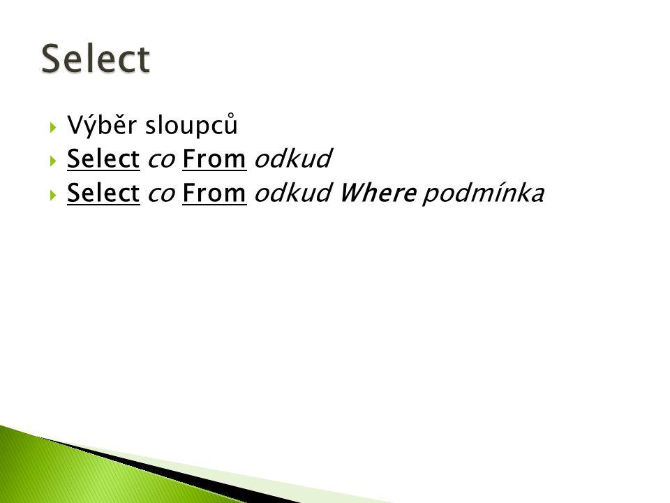  Výběr sloupců  Select co From odkud  Select co From odkud Where podmínka