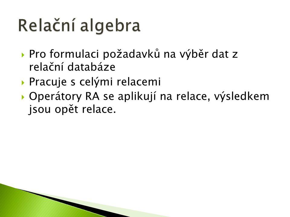  Pro formulaci požadavků na výběr dat z relační databáze  Pracuje s celými relacemi  Operátory RA se aplikují na relace, výsledkem jsou opět relace.