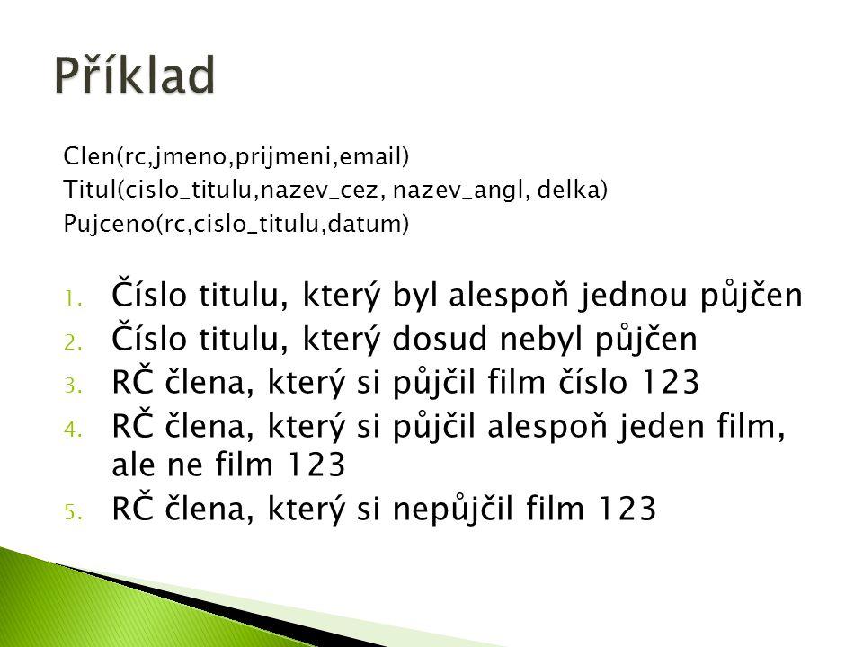 Clen(rc,jmeno,prijmeni,email) Titul(cislo_titulu,nazev_cez, nazev_angl, delka) Pujceno(rc,cislo_titulu,datum) 1.