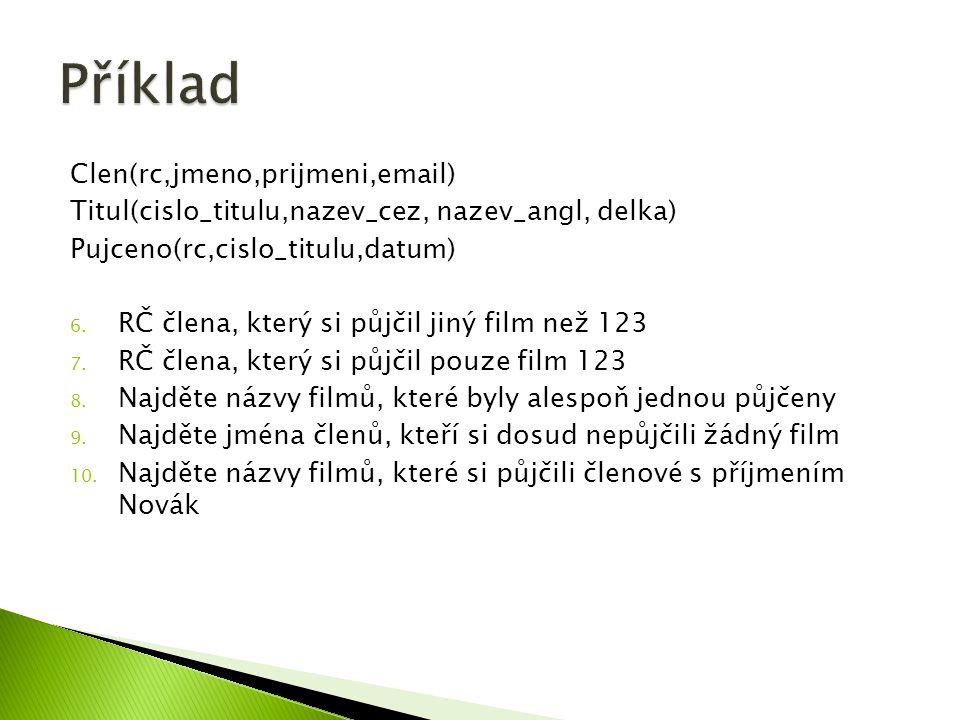 Clen(rc,jmeno,prijmeni,email) Titul(cislo_titulu,nazev_cez, nazev_angl, delka) Pujceno(rc,cislo_titulu,datum) 6.