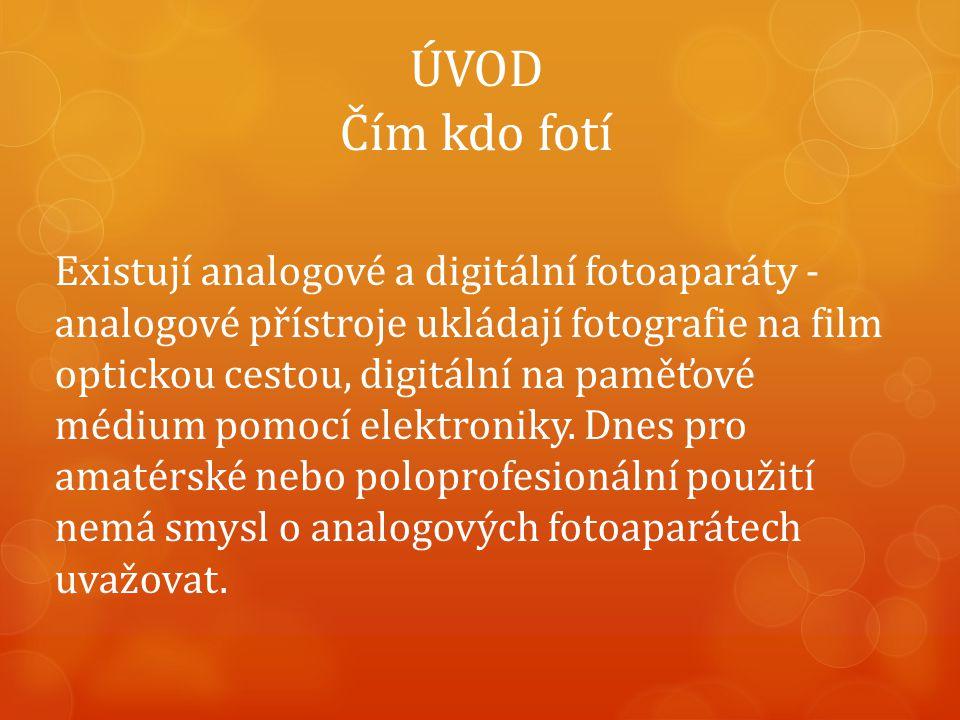 ÚVOD Čím kdo fotí Existují analogové a digitální fotoaparáty - analogové přístroje ukládají fotografie na film optickou cestou, digitální na paměťové médium pomocí elektroniky.