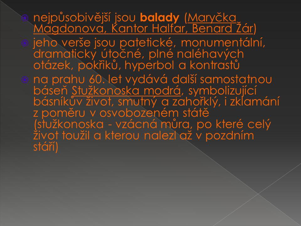  nejpůsobivější jsou balady (Maryčka Magdonova, Kantor Halfar, Benard Žár)  jeho verše jsou patetické, monumentální, dramaticky útočné, plné naléhavých otázek, pokřiků, hyperbol a kontrastů  na prahu 60.