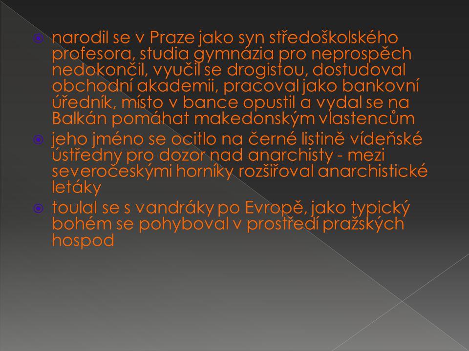  narodil se v Praze jako syn středoškolského profesora, studia gymnázia pro neprospěch nedokončil, vyučil se drogistou, dostudoval obchodní akademii, pracoval jako bankovní úředník, místo v bance opustil a vydal se na Balkán pomáhat makedonským vlastencům  jeho jméno se ocitlo na černé listině vídeňské ústředny pro dozor nad anarchisty - mezi severočeskými horníky rozšiřoval anarchistické letáky  toulal se s vandráky po Evropě, jako typický bohém se pohyboval v prostředí pražských hospod