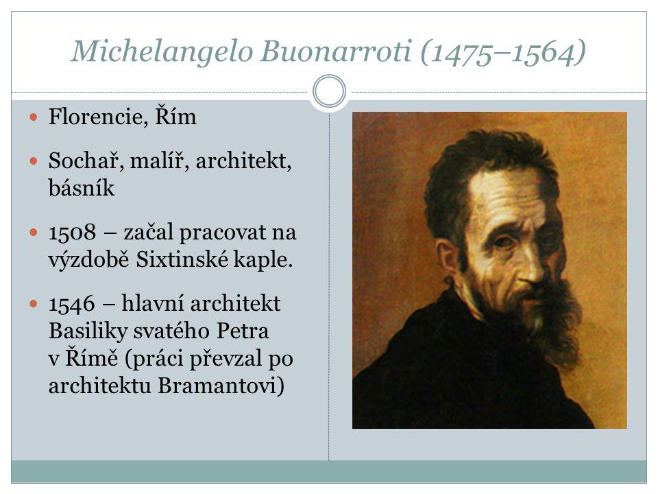 Michelangelo Buonarroti (1475–1564)  Florencie, Řím  Sochař, malíř, architekt, básník  1508 – začal pracovat na výzdobě Sixtinské kaple.  1546 – h