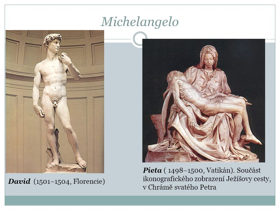 Michelangelo David (1501–1504, Florencie) Pieta ( 1498–1500, Vatikán). Součást ikonografického zobrazení Ježíšovy cesty, v Chrámě svatého Petra