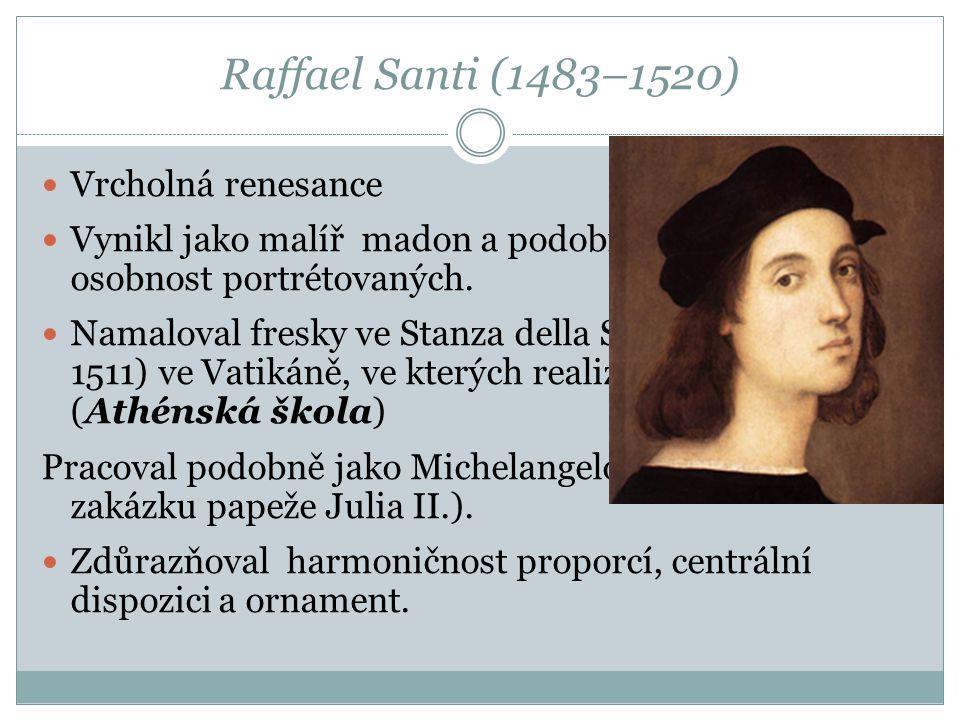 Raffael Santi (1483–1520)  Vrcholná renesance  Vynikl jako malíř madon a podobizen vystihujících osobnost portrétovaných.  Namaloval fresky ve Stan