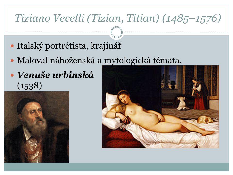 Tiziano Vecelli (Tizian, Titian) (1485–1576)  Italský portrétista, krajinář  Maloval náboženská a mytologická témata.  Venuše urbinská (1538)
