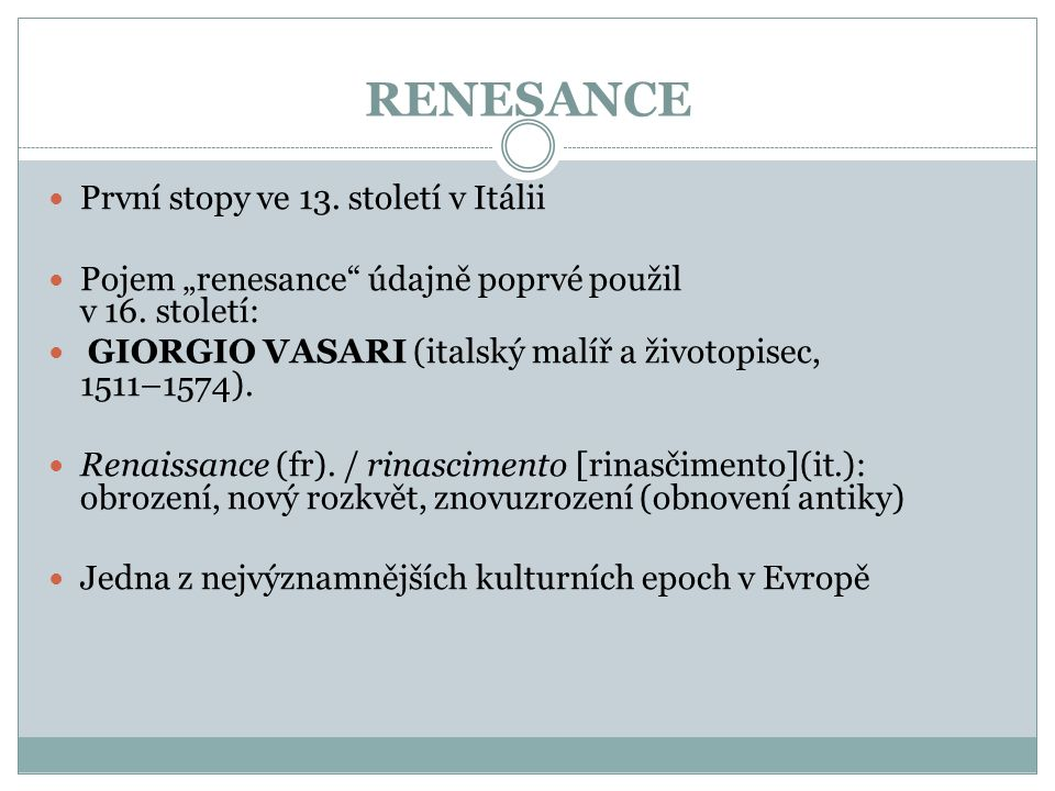 """RENESANCE  První stopy ve 13. století v Itálii  Pojem """"renesance"""" údajně poprvé použil v 16. století:  GIORGIO VASARI (italský malíř a životopisec,"""