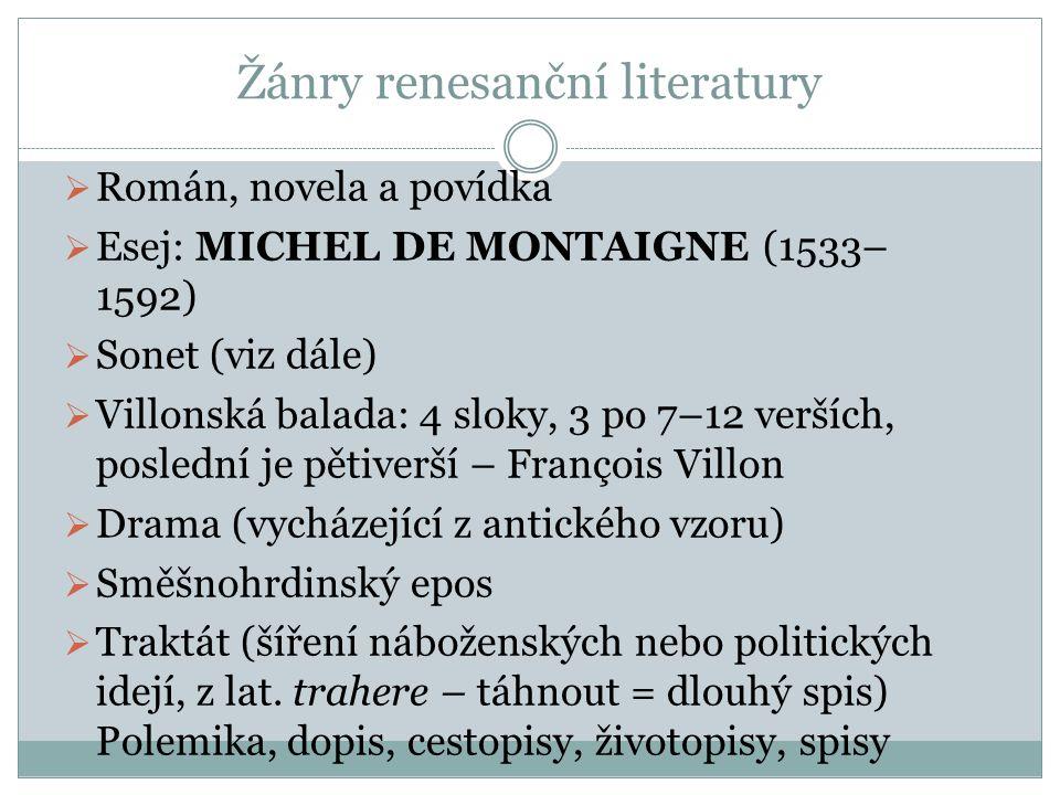 Žánry renesanční literatury  Román, novela a povídka  Esej: MICHEL DE MONTAIGNE (1533– 1592)  Sonet (viz dále)  Villonská balada: 4 sloky, 3 po 7–