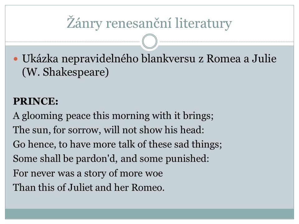 Žánry renesanční literatury  Ukázka nepravidelného blankversu z Romea a Julie (W. Shakespeare) PRINCE: A glooming peace this morning with it brings;
