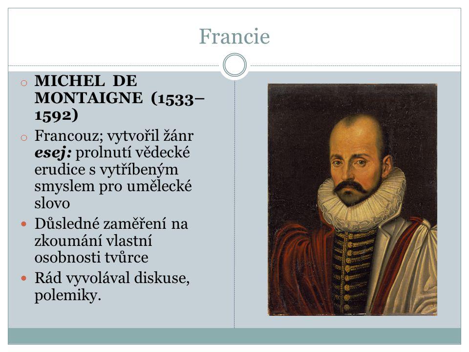 Francie o MICHEL DE MONTAIGNE (1533– 1592) o Francouz; vytvořil žánr esej: prolnutí vědecké erudice s vytříbeným smyslem pro umělecké slovo  Důsledné