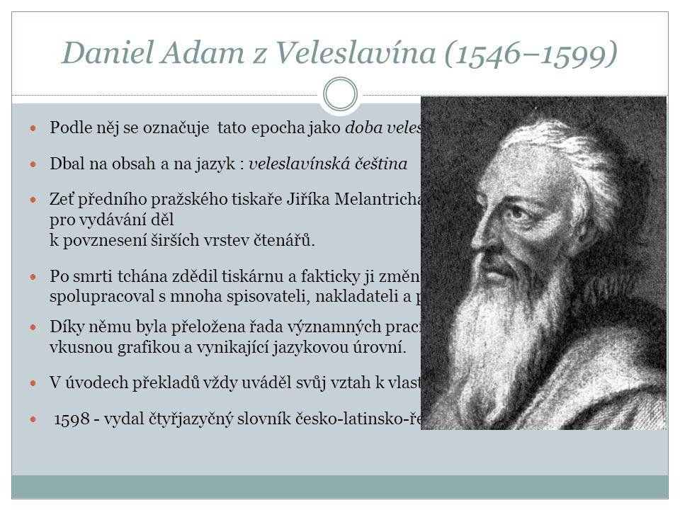 Daniel Adam z Veleslavína (1546−1599)  Podle něj se označuje tato epocha jako doba veleslavínská.  Dbal na obsah a na jazyk : veleslavínská čeština