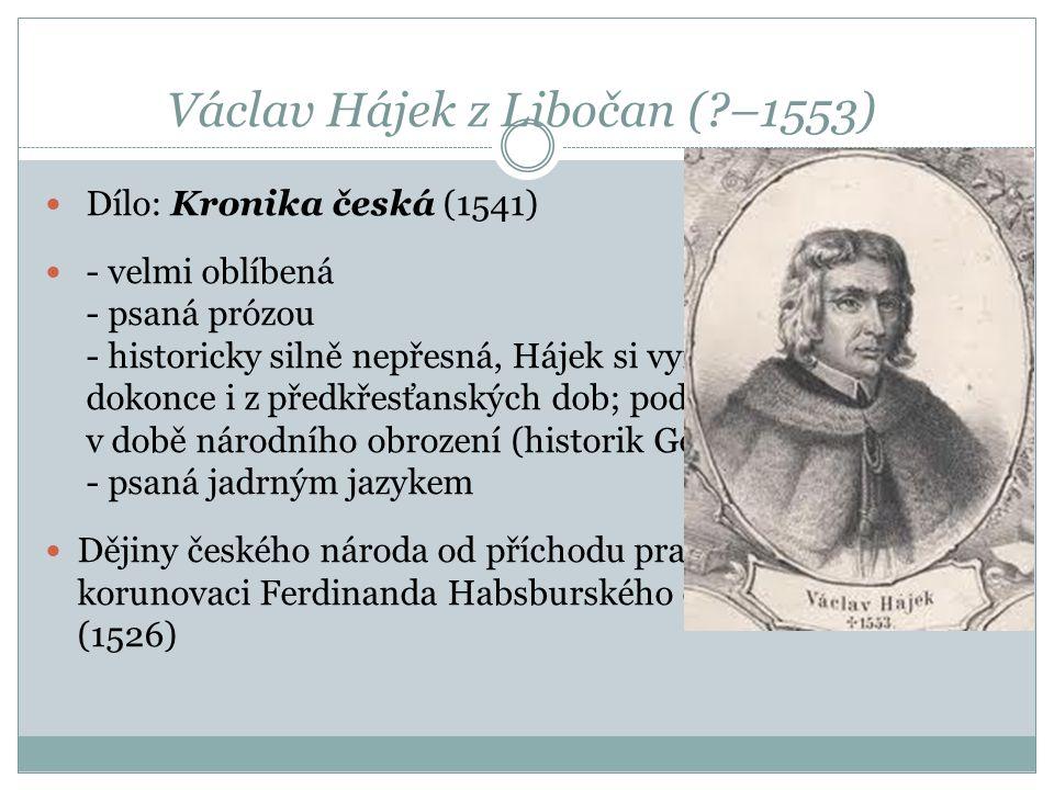 Václav Hájek z Libočan (?–1553)  Dílo: Kronika česká (1541)  - velmi oblíbená - psaná prózou - historicky silně nepřesná, Hájek si vymýšlel letopočt