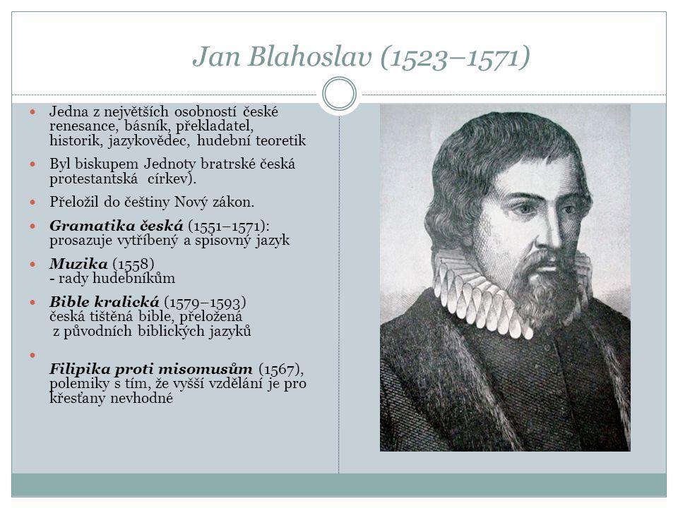 Jan Blahoslav (1523–1571)  Jedna z největších osobností české renesance, básník, překladatel, historik, jazykovědec, hudební teoretik  Byl biskupem