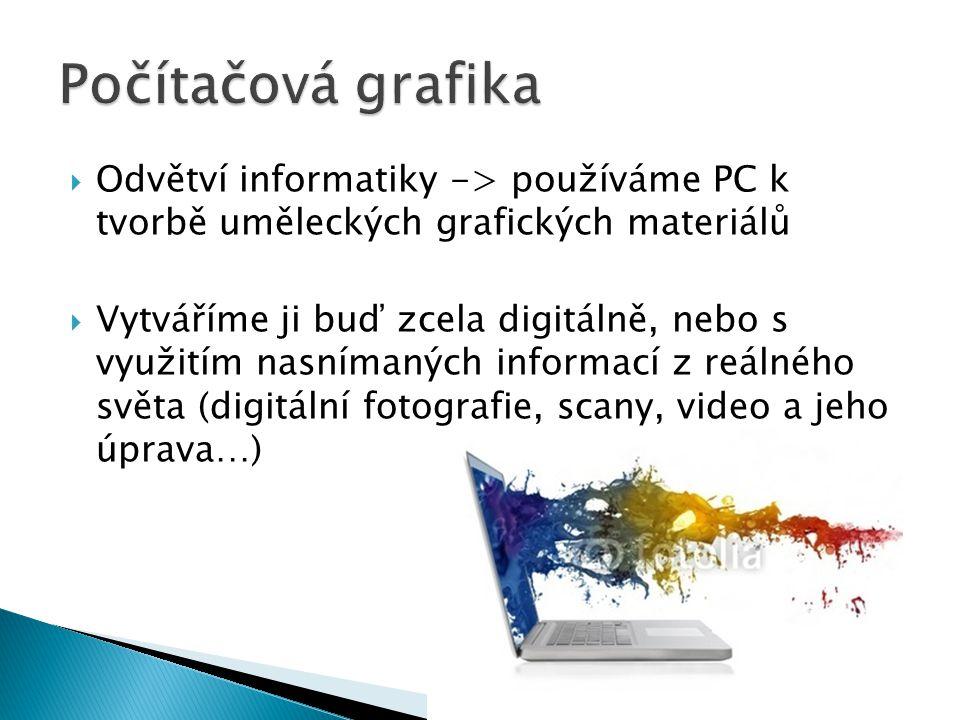  Odvětví informatiky -> používáme PC k tvorbě uměleckých grafických materiálů  Vytváříme ji buď zcela digitálně, nebo s využitím nasnímaných informací z reálného světa (digitální fotografie, scany, video a jeho úprava…)