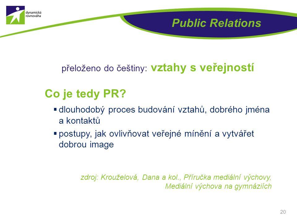 Public Relations přeloženo do češtiny: vztahy s veřejností Co je tedy PR?  dlouhodobý proces budování vztahů, dobrého jména a kontaktů  postupy, jak