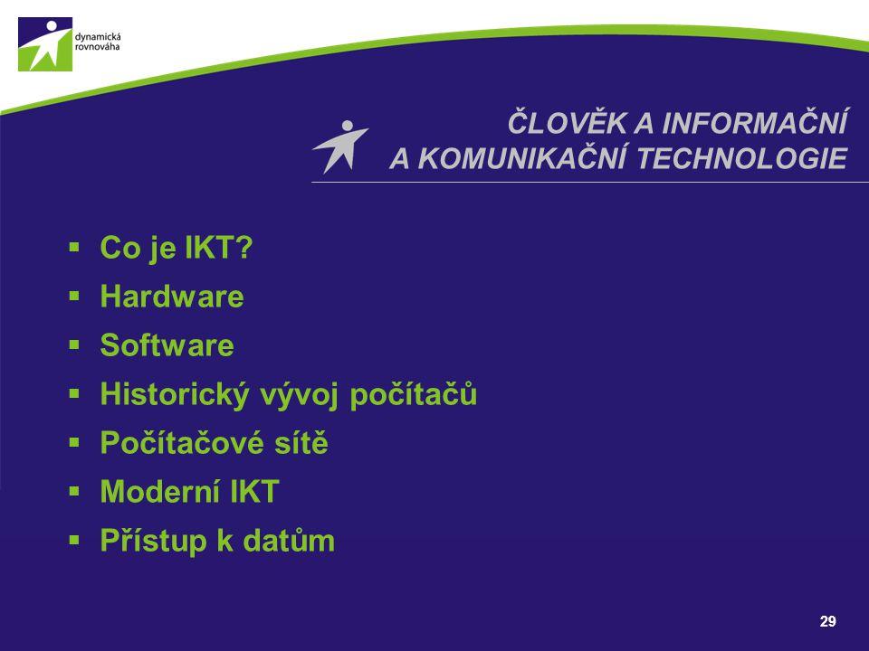 29 ČLOVĚK A INFORMAČNÍ A KOMUNIKAČNÍ TECHNOLOGIE  Co je IKT?  Hardware  Software  Historický vývoj počítačů  Počítačové sítě  Moderní IKT  Přís
