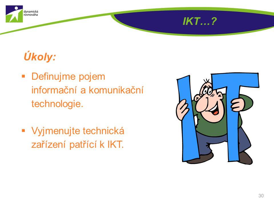 30 IKT…? Úkoly:  Definujme pojem informační a komunikační technologie.  Vyjmenujte technická zařízení patřící k IKT.