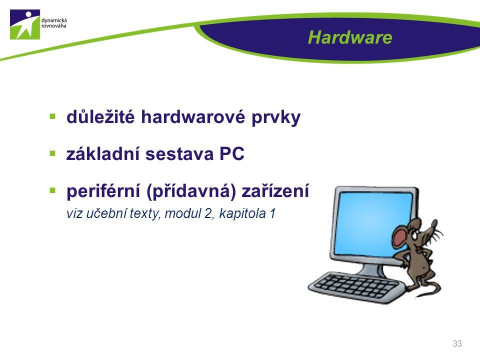 Hardware  důležité hardwarové prvky  základní sestava PC  periférní (přídavná) zařízení viz učební texty, modul 2, kapitola 1 33