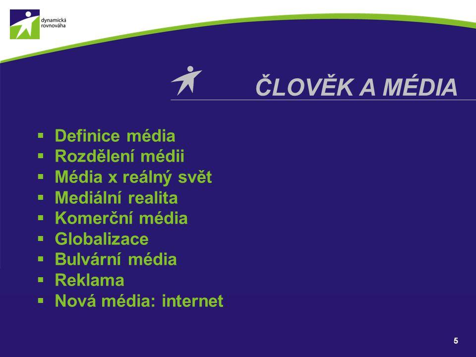 5 ČLOVĚK A MÉDIA  Definice média  Rozdělení médii  Média x reálný svět  Mediální realita  Komerční média  Globalizace  Bulvární média  Reklama