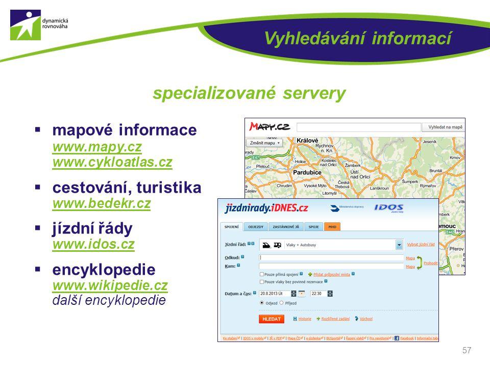 57 Vyhledávání informací specializované servery  mapové informace www.mapy.cz www.cykloatlas.cz  cestování, turistika www.bedekr.cz  jízdní řády ww