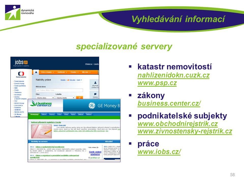 58 Vyhledávání informací specializované servery  katastr nemovitostí nahlizenidokn.cuzk.cz www.psp.cz  zákony business.center.cz/  podnikatelské su