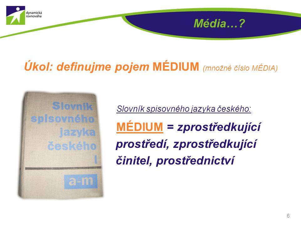 Média…? Úkol: definujme pojem MÉDIUM (množné číslo MÉDIA) 6 Slovník spisovného jazyka českého: MÉDIUM = zprostředkující prostředí, zprostředkující čin
