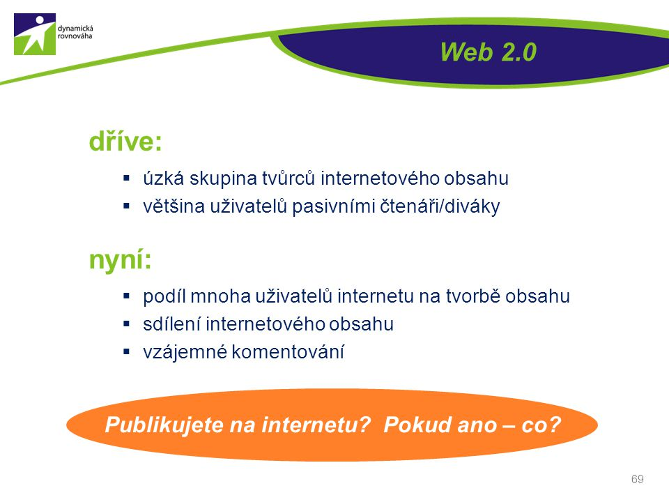 Web 2.0 dříve:  úzká skupina tvůrců internetového obsahu  většina uživatelů pasivními čtenáři/diváky 69 nyní:  podíl mnoha uživatelů internetu na t