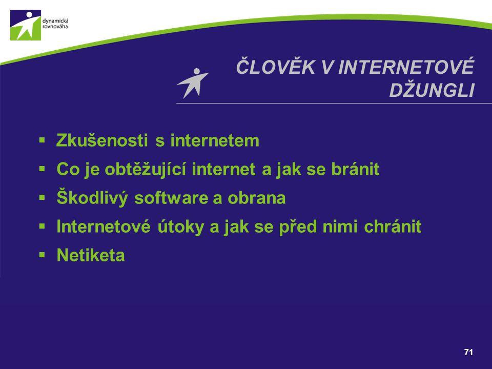71 ČLOVĚK V INTERNETOVÉ DŽUNGLI  Zkušenosti s internetem  Co je obtěžující internet a jak se bránit  Škodlivý software a obrana  Internetové útoky