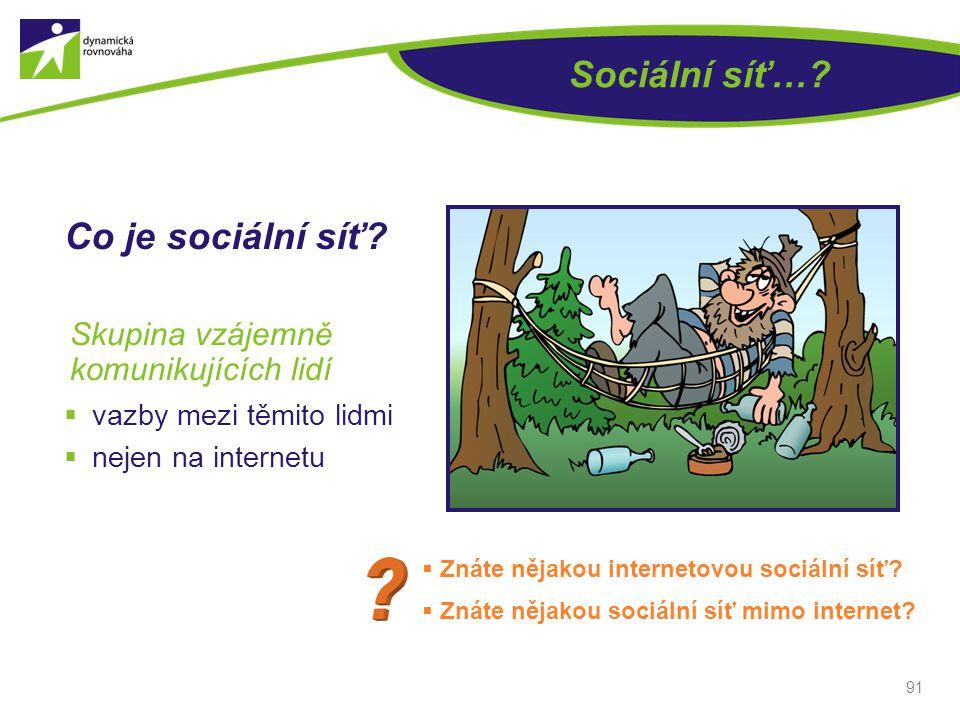 Sociální síť…? 91 Skupina vzájemně komunikujících lidí  Znáte nějakou internetovou sociální síť?  Znáte nějakou sociální síť mimo internet? Co je so