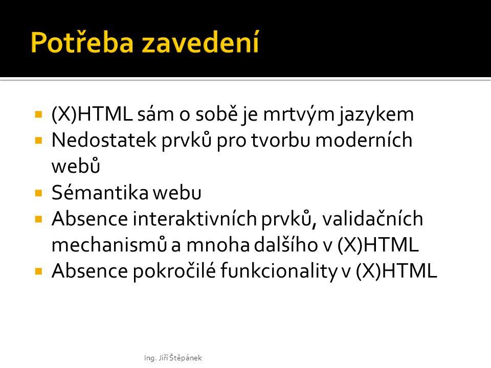  (X)HTML sám o sobě je mrtvým jazykem  Nedostatek prvků pro tvorbu moderních webů  Sémantika webu  Absence interaktivních prvků, validačních mechanismů a mnoha dalšího v (X)HTML  Absence pokročilé funkcionality v (X)HTML Ing.
