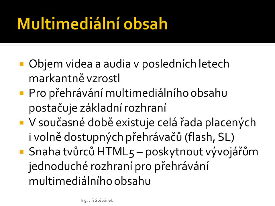  Objem videa a audia v posledních letech markantně vzrostl  Pro přehrávání multimediálního obsahu postačuje základní rozhraní  V současné době existuje celá řada placených i volně dostupných přehrávačů (flash, SL)  Snaha tvůrců HTML5 – poskytnout vývojářům jednoduché rozhraní pro přehrávání multimediálního obsahu Ing.