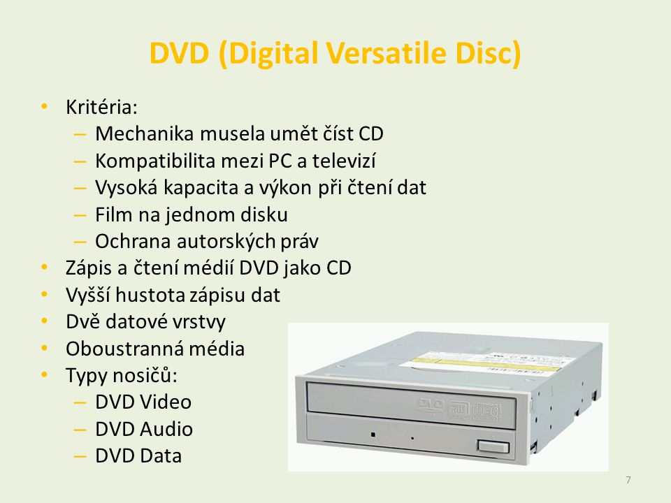 DVD (Digital Versatile Disc) • Kritéria: – Mechanika musela umět číst CD – Kompatibilita mezi PC a televizí – Vysoká kapacita a výkon při čtení dat –