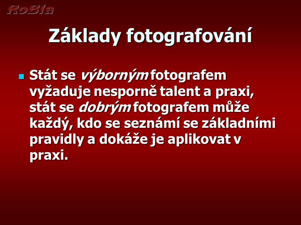 Základy fotografování  Stát se výborným fotografem vyžaduje nesporně talent a praxi, stát se dobrým fotografem může každý, kdo se seznámí se základními pravidly a dokáže je aplikovat v praxi.